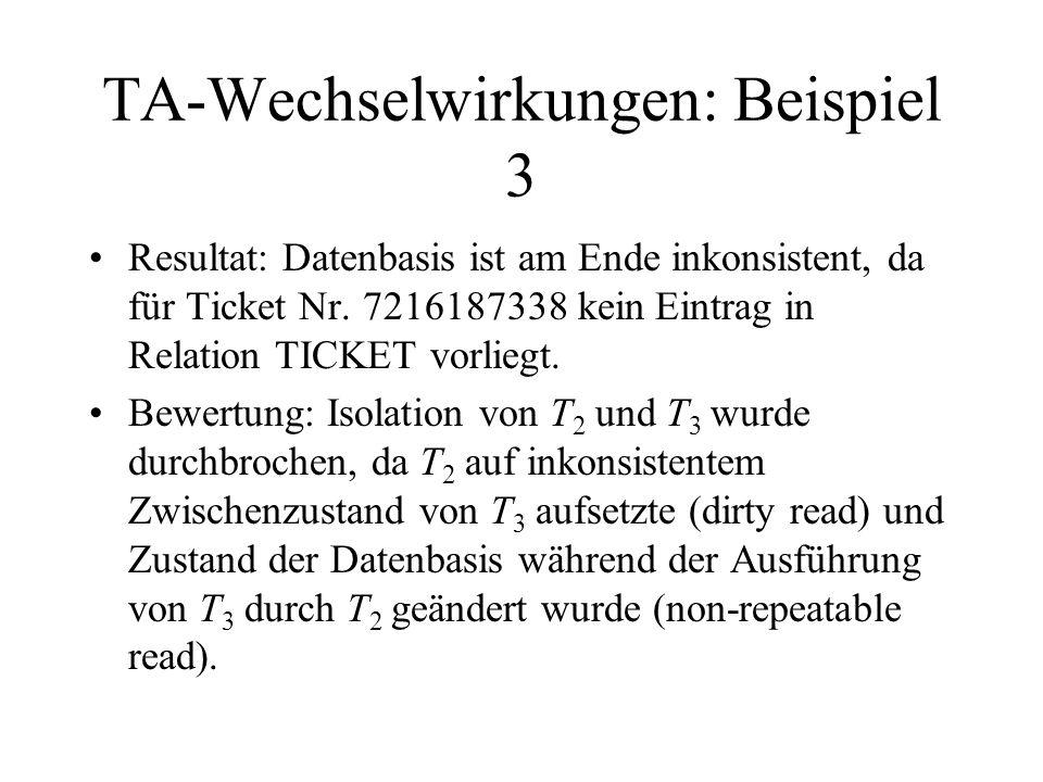 TA-Wechselwirkungen: Beispiel 3 Resultat: Datenbasis ist am Ende inkonsistent, da für Ticket Nr. 7216187338 kein Eintrag in Relation TICKET vorliegt.