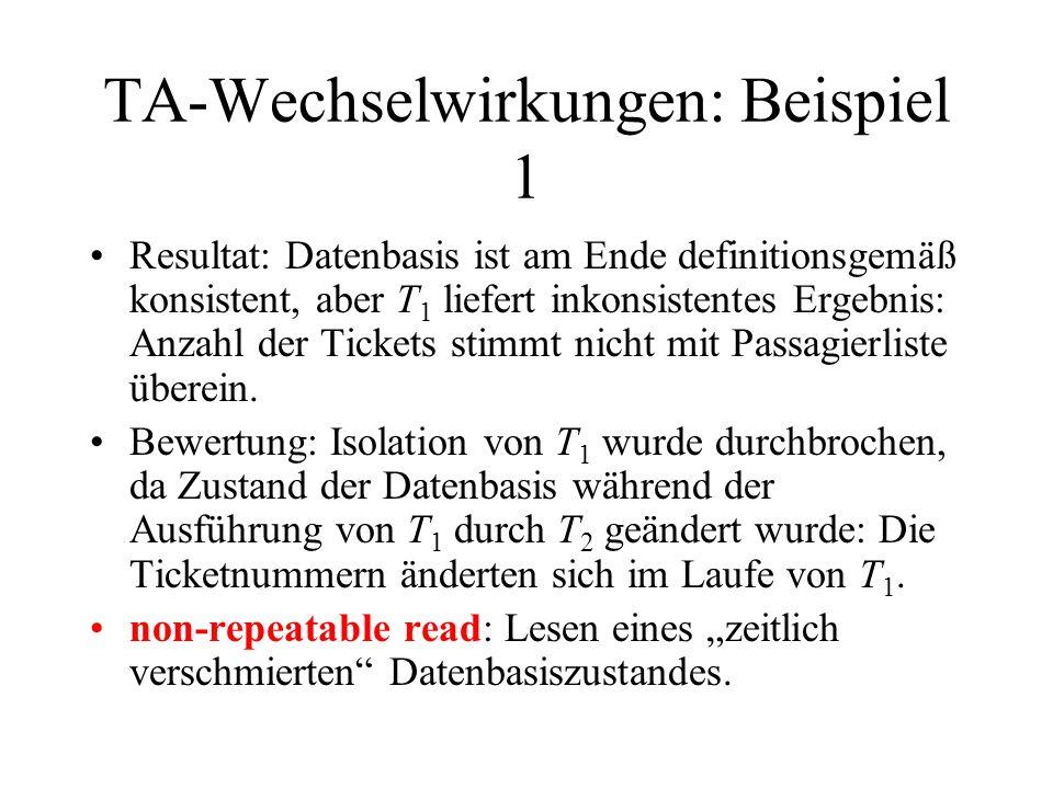 """TA-Wechselwirkungen: Beispiel 2a selectcount (distinct ticketNr) fromBUCHUNG wheredatum = 12-AUG-00; drucke Anzahl der verkauften Tickets; selectname fromTICKET whereticketNr in (selectticketNr fromBUCHUNG wheredatum = 12- AUG-00); drucke Passagierliste; commit; updateTICKET setticketNr = ticketNr + 100000 whereticketNr in (selectticketNr fromBUCHUNG wheredatum = 12-AUG-00 and flugNr = LH500 and(platzCode = 19D or platzCode = 19E"""" or platzCode = 19G )); updateBUCHUNG setdatum = 11-AUG-00, ticketNr = ticketNr + 100000 wheredatum = 12-AUG-00 and flugNr = LH500 and(platzCode = 19D or platzCode = 19E or platzCode = 19G ); commit; Leser-Schreiber-Interaktion durch Unterbrechen des Schreibers S2: r 2 (B) r 2 (T) r 1 (B) r 1 (T) w 2 (T) w 2 (B) c 2 c 1 Kein Problem, da T 1 einen noch nicht veränderten Datenbasiszustand liest."""