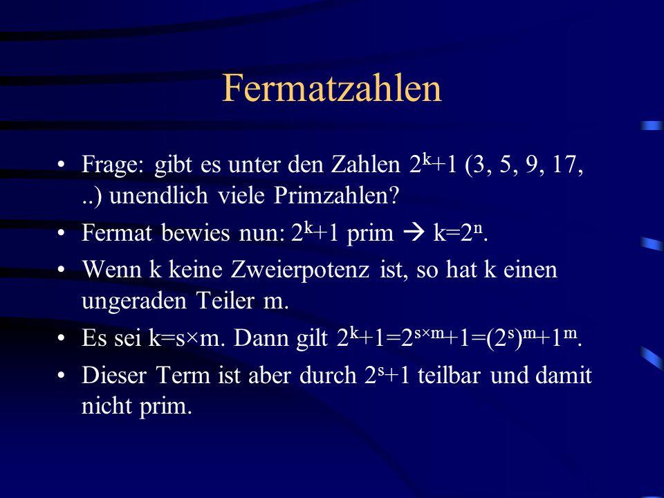 Fermatzahlen Frage: gibt es unter den Zahlen 2 k +1 (3, 5, 9, 17,..) unendlich viele Primzahlen? Fermat bewies nun: 2 k +1 prim  k=2 n. Wenn k keine