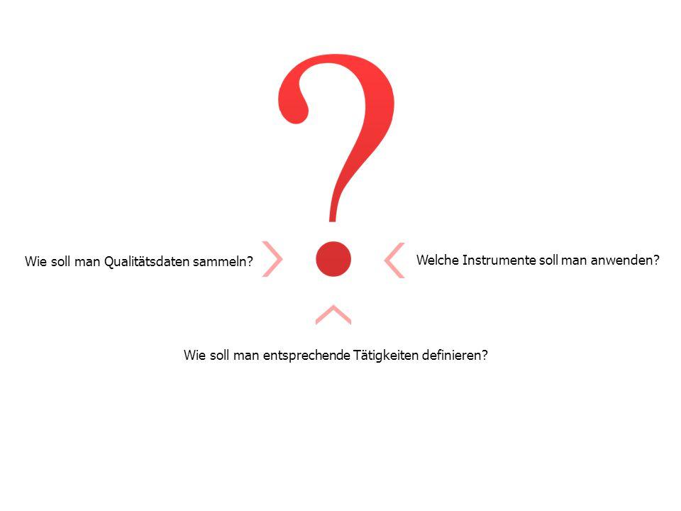 Welche Instrumente soll man anwenden. Wie soll man Qualitätsdaten sammeln.