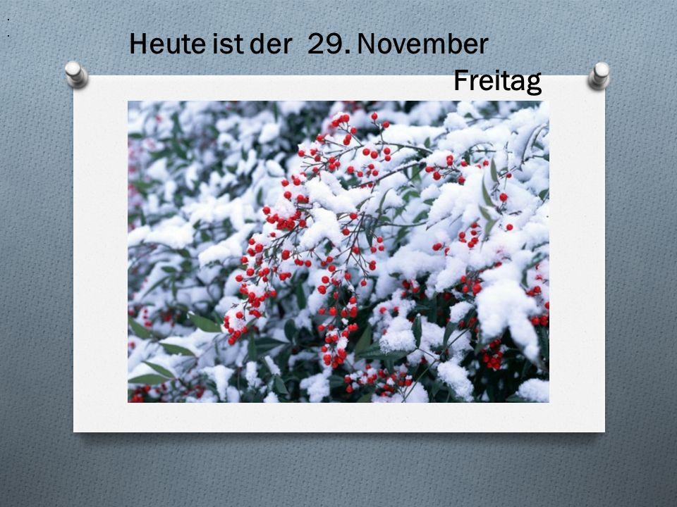 H.. Heute ist der 29. November Freitag
