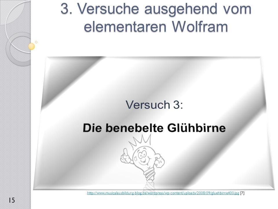 3. Versuche ausgehend vom elementaren Wolfram 15 http://www.musicalausbildung-blog.de/wordpress/wp-content/uploads/2008/09/gluehbirne400.jpghttp://www