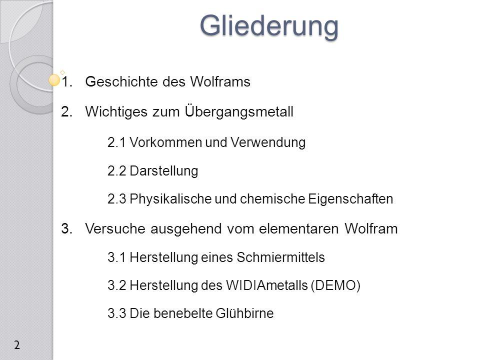 1.Geschichte des Wolframs 2.Wichtiges zum Übergangsmetall 2.1 Vorkommen und Verwendung 2.2 Darstellung 2.3 Physikalische und chemische Eigenschaften 3