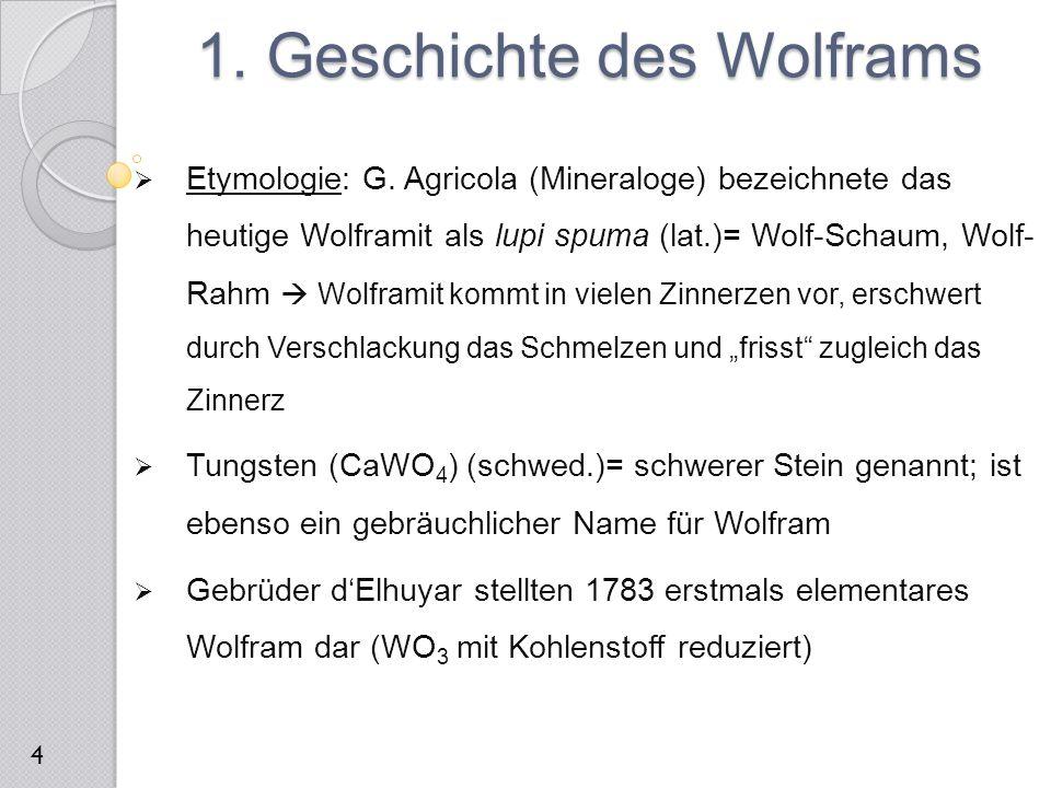 2.1 Vorkommen und Verwendung  Kommt nur gebunden vor, besonders als Oxide oder Wolframate  Hauptfundstätten: China und Nordamerika; auch im Erzgebirge  Wichtigste Erze sind: Wolframit (Mn, Fe) WO 4, Scheelit (CaWO 4 ) und Stolzit (PbWO 4 )  Verwendung bei der Herstellung legierter Stähle (Ferrowolfram)  Reines Wolfram: 50 kT Jahresproduktion  Hoher Smp.: Glühdrähte, Anodenmaterial (Röntgenröhre), Heizleiter (Hochtemperaturöfen), Raketendüsen, Hitzeschilde 2.