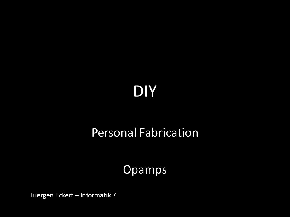 DIY Personal Fabrication Opamps Juergen Eckert – Informatik 7