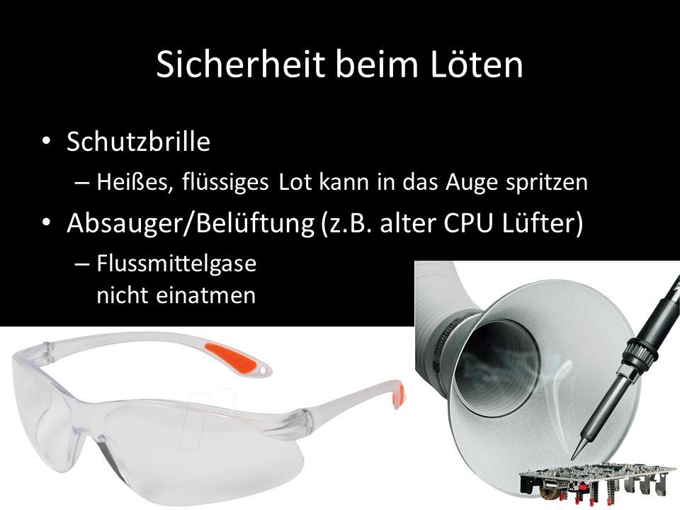 Sicherheit beim Löten Schutzbrille – Heißes, flüssiges Lot kann in das Auge spritzen Absauger/Belüftung (z.B. alter CPU Lüfter) – Flussmittelgase nich