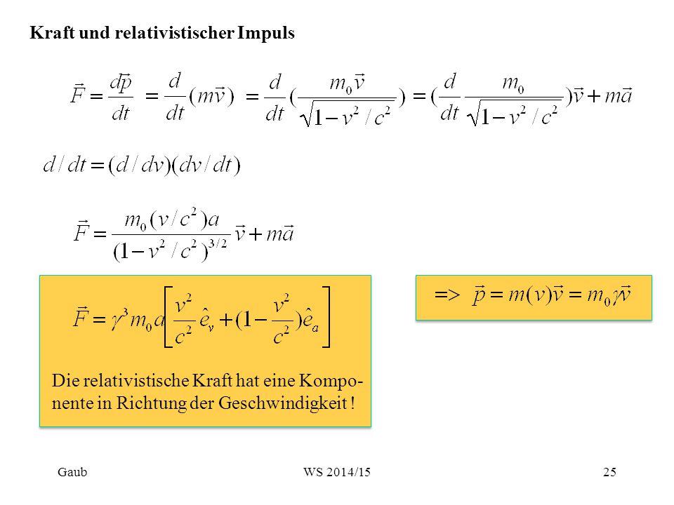 Kraft und relativistischer Impuls Die relativistische Kraft hat eine Kompo- nente in Richtung der Geschwindigkeit ! Gaub25WS 2014/15