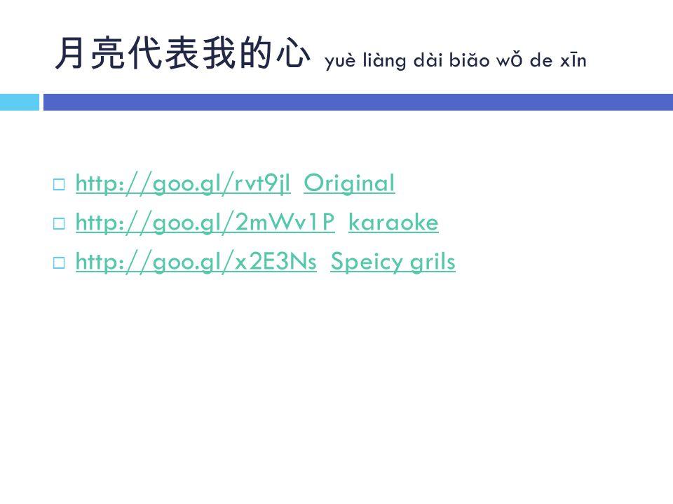 月亮代表我的心 yuè liàng dài bi ă o w ǒ de x ī n  http://goo.gl/rvt9jl Original http://goo.gl/rvt9jlOriginal  http://goo.gl/2mWv1P karaoke http://goo.gl/2mWv1Pkaraoke  http://goo.gl/x2E3Ns Speicy grils http://goo.gl/x2E3NsSpeicy grils