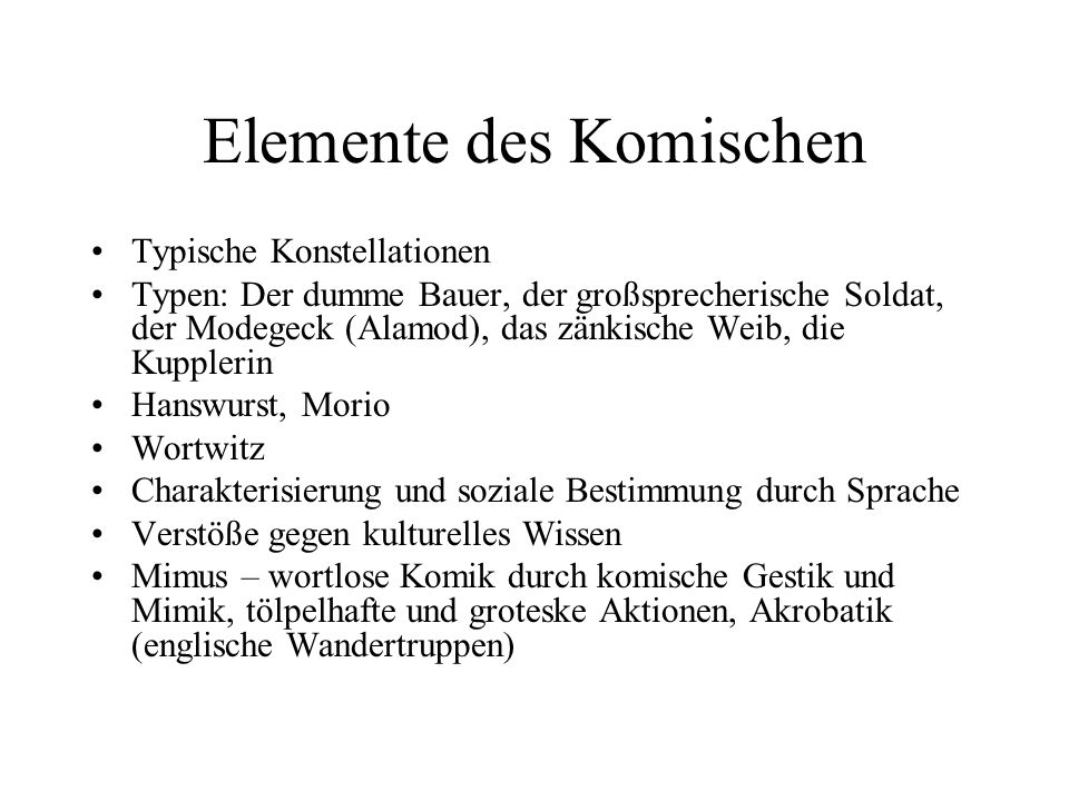 Elemente des Komischen Typische Konstellationen Typen: Der dumme Bauer, der großsprecherische Soldat, der Modegeck (Alamod), das zänkische Weib, die K