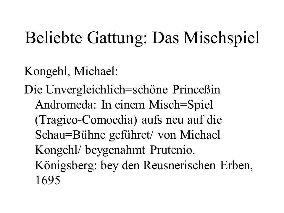Beliebte Gattung: Das Mischspiel Kongehl, Michael: Die Unvergleichlich=schöne Princeßin Andromeda: In einem Misch=Spiel (Tragico-Comoedia) aufs neu auf die Schau=Bühne geführet/ von Michael Kongehl/ beygenahmt Prutenio.