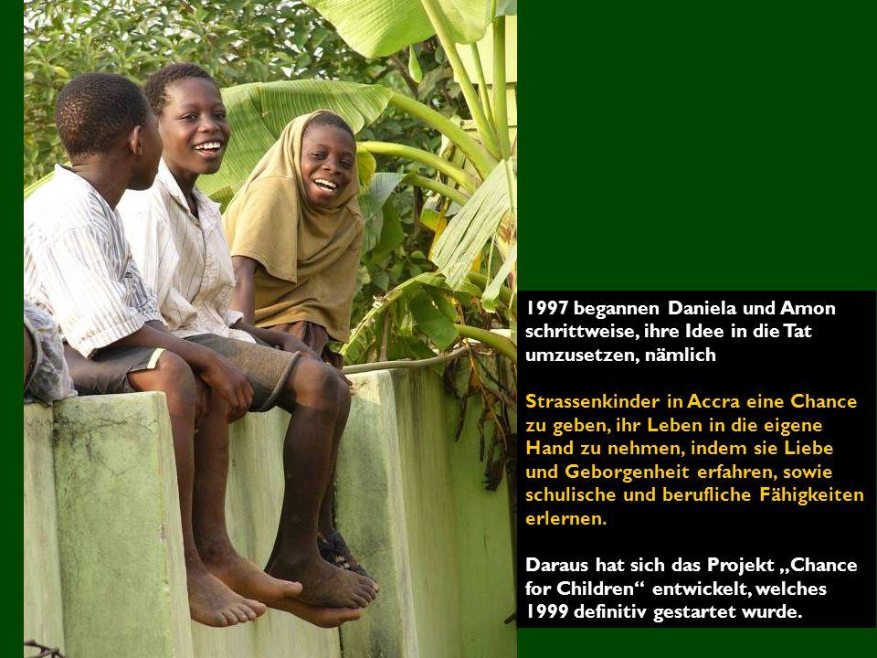 1997 begannen Daniela und Amon schrittweise, ihre Idee in die Tat umzusetzen, nämlich Strassenkinder in Accra eine Chance zu geben, ihr Leben in die eigene Hand zu nehmen, indem sie Liebe und Geborgenheit erfahren, sowie schulische und berufliche Fähigkeiten erlernen.