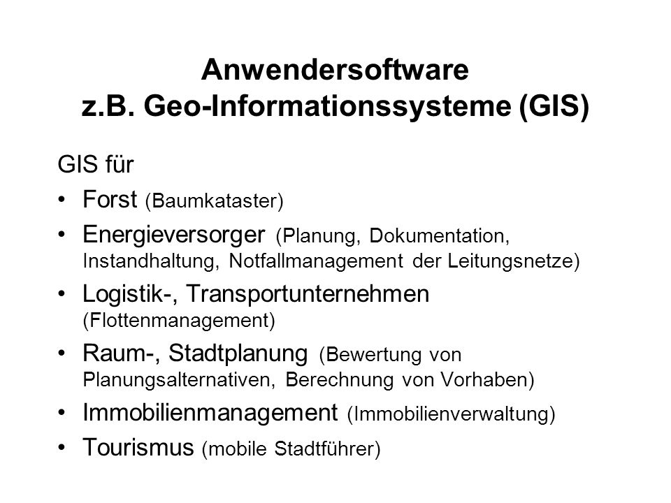 Anwendersoftware z.B. Geo-Informationssysteme (GIS) GIS für Forst (Baumkataster) Energieversorger (Planung, Dokumentation, Instandhaltung, Notfallmana