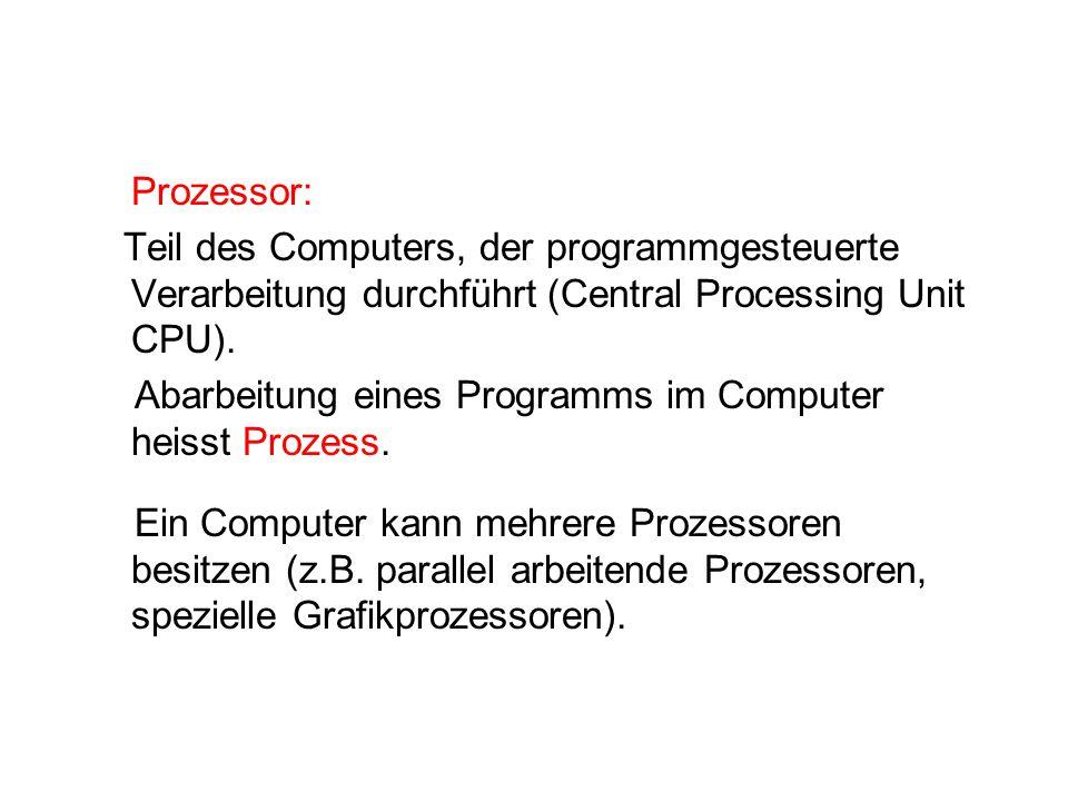 Prozessor: Teil des Computers, der programmgesteuerte Verarbeitung durchführt (Central Processing Unit CPU). Abarbeitung eines Programms im Computer h