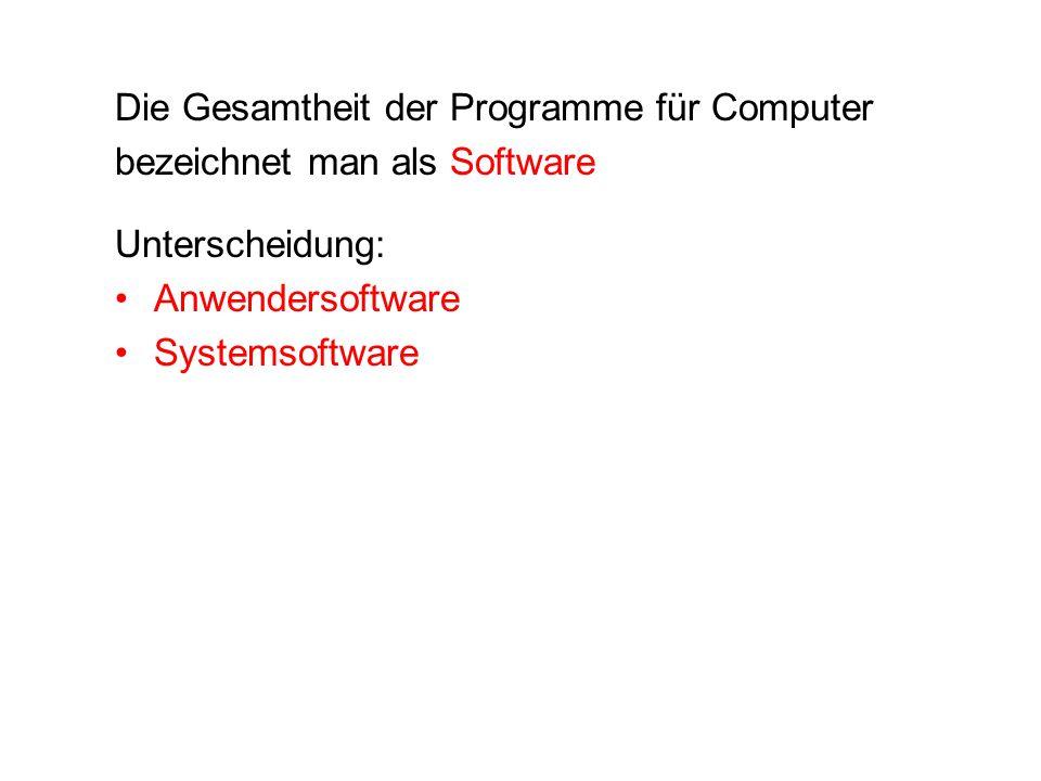 Die Gesamtheit der Programme für Computer bezeichnet man als Software Unterscheidung: Anwendersoftware Systemsoftware