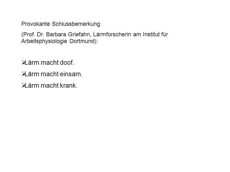 Provokante Schlussbemerkung (Prof. Dr. Barbara Griefahn, Lärmforscherin am Institut für Arbeitsphysiologie Dortmund):  Lärm macht doof.  Lärm macht