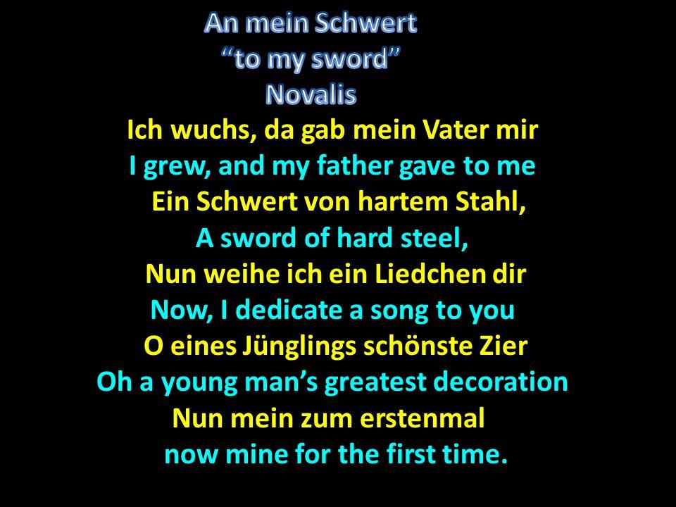 Ich wuchs, da gab mein Vater mir I grew, and my father gave to me Ein Schwert von hartem Stahl, Ein Schwert von hartem Stahl, A sword of hard steel, Nun weihe ich ein Liedchen dir Nun weihe ich ein Liedchen dir Now, I dedicate a song to you O eines Jünglings schönste Zier O eines Jünglings schönste Zier Oh a young man's greatest decoration Nun mein zum erstenmal Nun mein zum erstenmal.