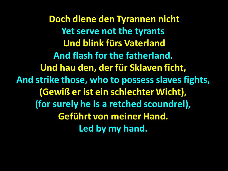 Doch diene den Tyrannen nicht Doch diene den Tyrannen nicht Yet serve not the tyrants Und blink fürs Vaterland Und blink fürs Vaterland And flash for the fatherland.