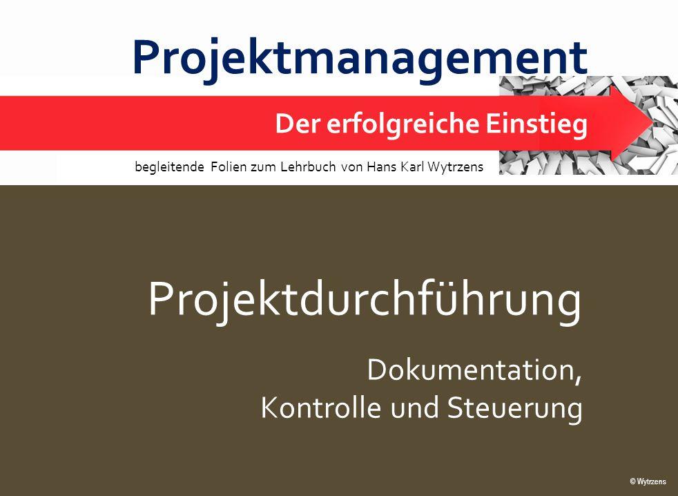 © Wytrzens Projektdurchführung – Dokumentation, Steuerung 1 Projektmanagement Der erfolgreiche Einstieg © Wytrzens begleitende Folien zum Lehrbuch von