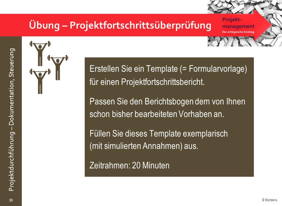 © Wytrzens Projektdurchführung – Dokumentation, Steuerung Übung – Projektfortschrittsüberprüfung 33 Erstellen Sie ein Template (= Formularvorlage) für einen Projektfortschrittsbericht.