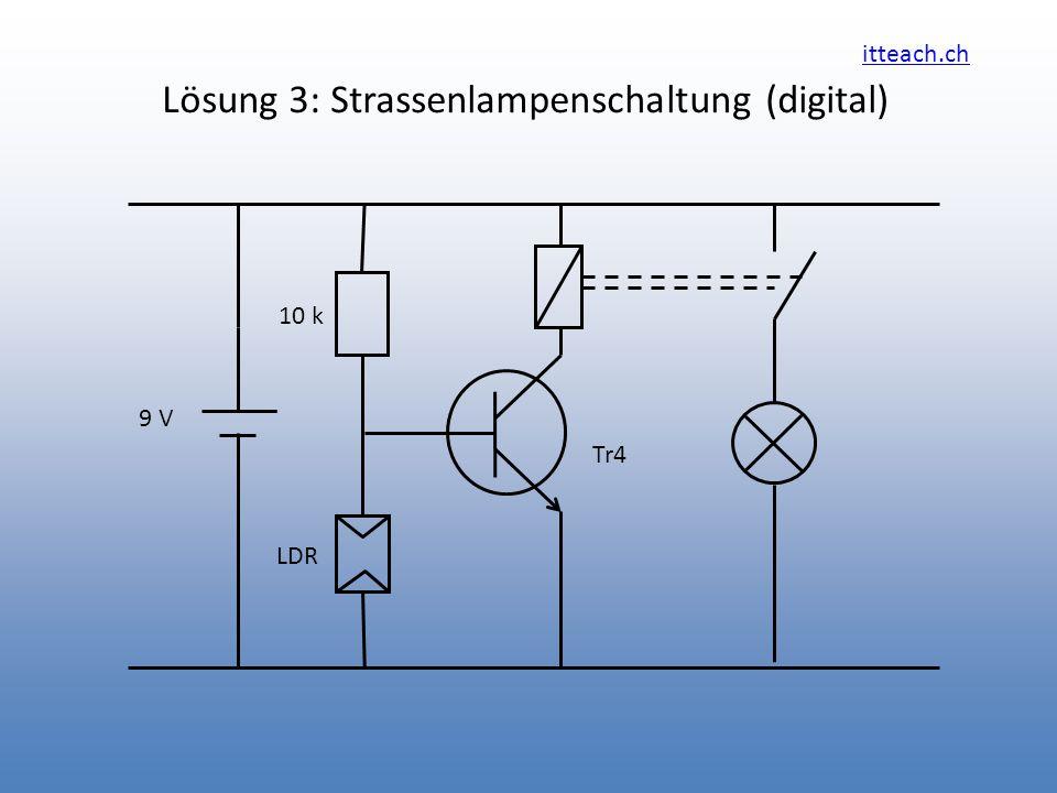 itteach.ch Lösung 3: Strassenlampenschaltung (digital) Tr4 10 k 9 V LDR