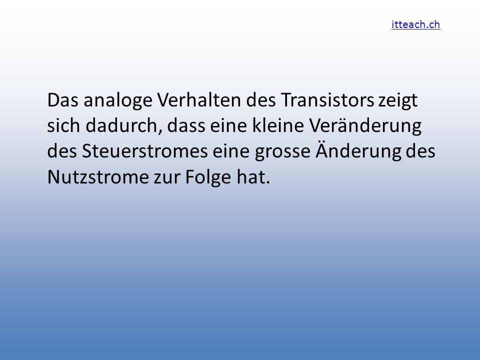 itteach.ch Das analoge Verhalten des Transistors zeigt sich dadurch, dass eine kleine Veränderung des Steuerstromes eine grosse Änderung des Nutzstrom