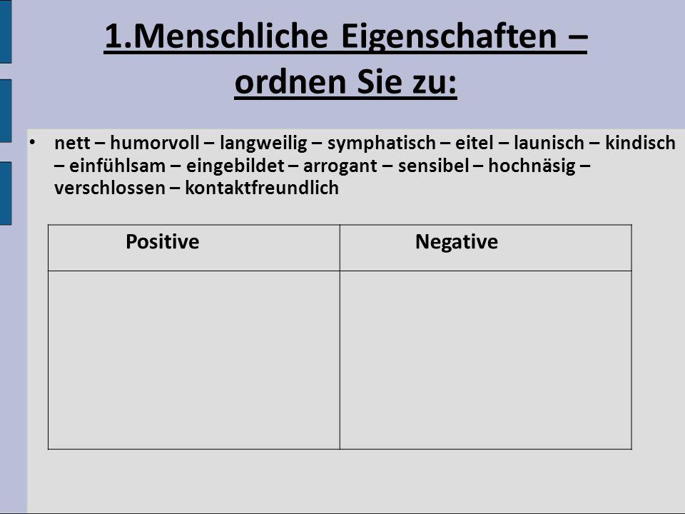 1.Menschliche Eigenschaften – ordnen Sie zu: nett – humorvoll – langweilig – symphatisch – eitel – launisch – kindisch – einfühlsam – eingebildet – ar