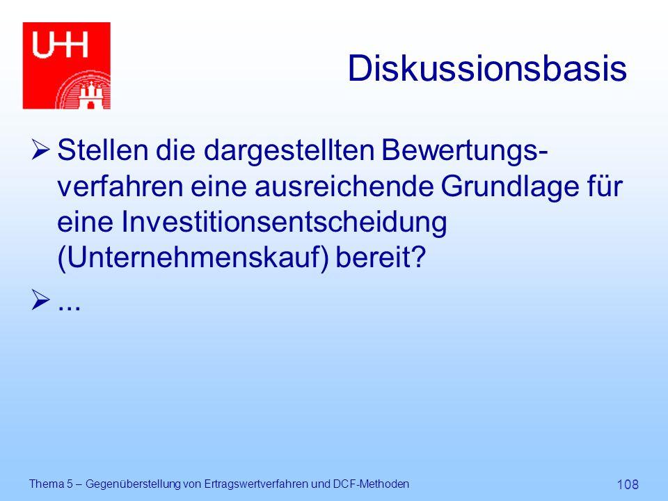 Thema 5 – Gegenüberstellung von Ertragswertverfahren und DCF-Methoden 108 Diskussionsbasis  Stellen die dargestellten Bewertungs- verfahren eine ausr