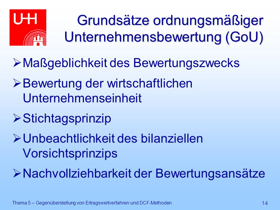 Thema 5 – Gegenüberstellung von Ertragswertverfahren und DCF-Methoden 14 Grundsätze ordnungsmäßiger Unternehmensbewertung (GoU)  Maßgeblichkeit des B
