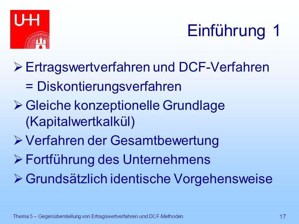Thema 5 – Gegenüberstellung von Ertragswertverfahren und DCF-Methoden 17 Einführung 1  Ertragswertverfahren und DCF-Verfahren = Diskontierungsverfahr
