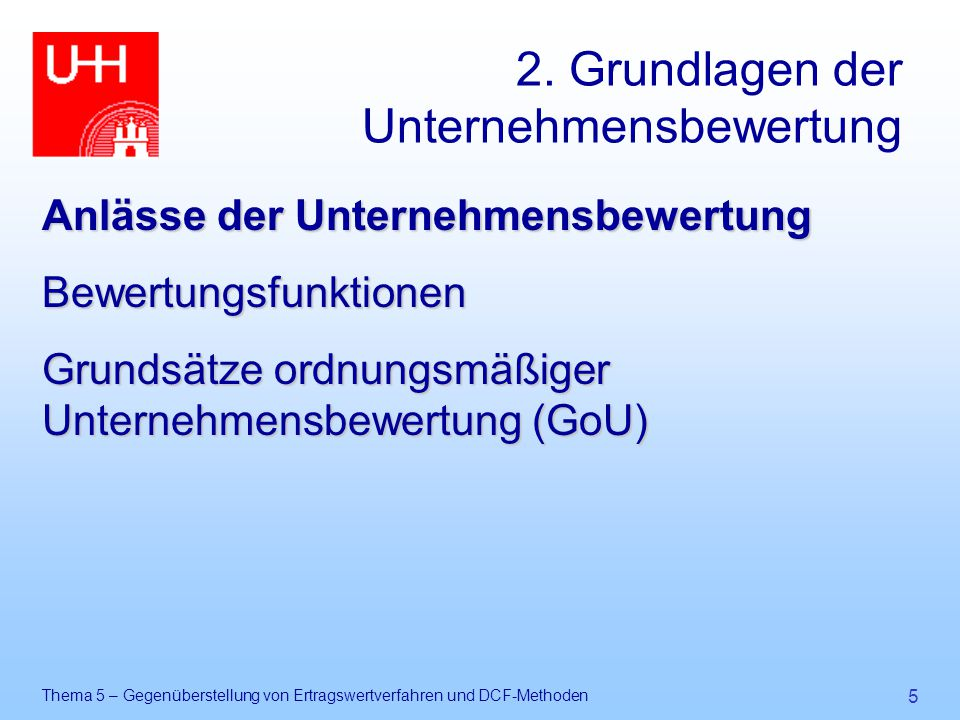 Thema 5 – Gegenüberstellung von Ertragswertverfahren und DCF-Methoden 106 Gliederung des Vortrages 1.Einführung 2.Grundlagen der Unternehmensbewertung 3.Grundmodell der Diskontierungsverfahren 4.Modellvorstellung 5.Gegenüberstellung 6.Kritische Analyse der Einbeziehung von Zins und Risiko 7.Anwendung der Verfahren 8.Schlussbetrachtung
