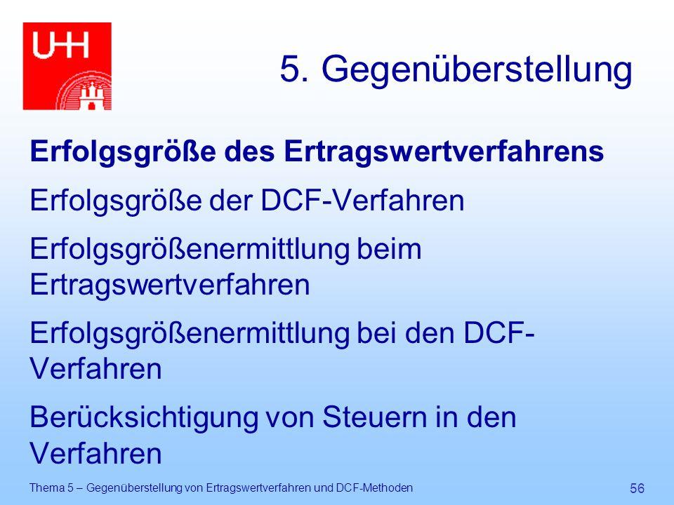 Thema 5 – Gegenüberstellung von Ertragswertverfahren und DCF-Methoden 56 5. Gegenüberstellung Erfolgsgröße des Ertragswertverfahrens Erfolgsgröße der