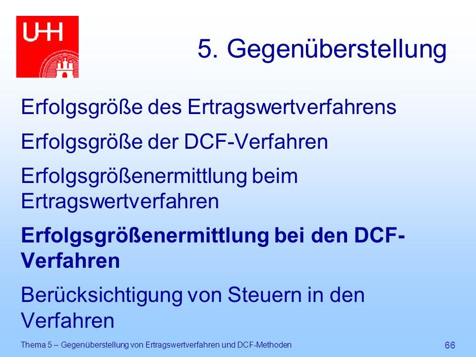 Thema 5 – Gegenüberstellung von Ertragswertverfahren und DCF-Methoden 66 5. Gegenüberstellung Erfolgsgröße des Ertragswertverfahrens Erfolgsgröße der