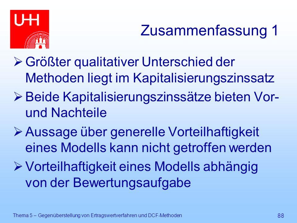 Thema 5 – Gegenüberstellung von Ertragswertverfahren und DCF-Methoden 88 Zusammenfassung 1  Größter qualitativer Unterschied der Methoden liegt im Ka