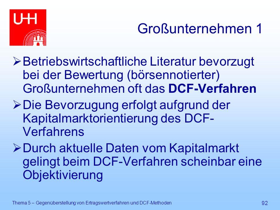 Thema 5 – Gegenüberstellung von Ertragswertverfahren und DCF-Methoden 92 Großunternehmen 1  Betriebswirtschaftliche Literatur bevorzugt bei der Bewer