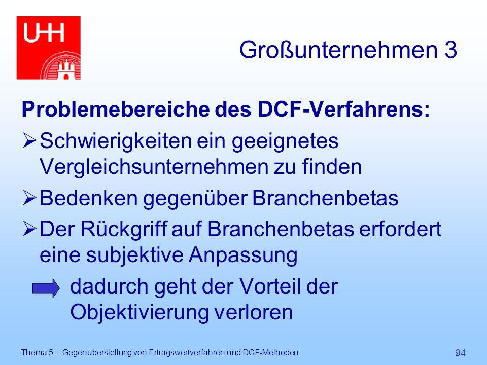 Thema 5 – Gegenüberstellung von Ertragswertverfahren und DCF-Methoden 94 Großunternehmen 3 Problemebereiche des DCF-Verfahrens:  Schwierigkeiten ein