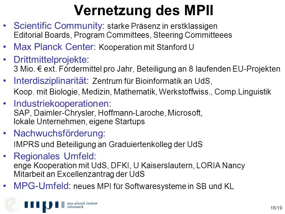 16/19 Vernetzung des MPII Scientific Community: starke Präsenz in erstklassigen Editorial Boards, Program Committees, Steering Committeees Max Planck Center: Kooperation mit Stanford U Drittmittelprojekte: 3 Mio.