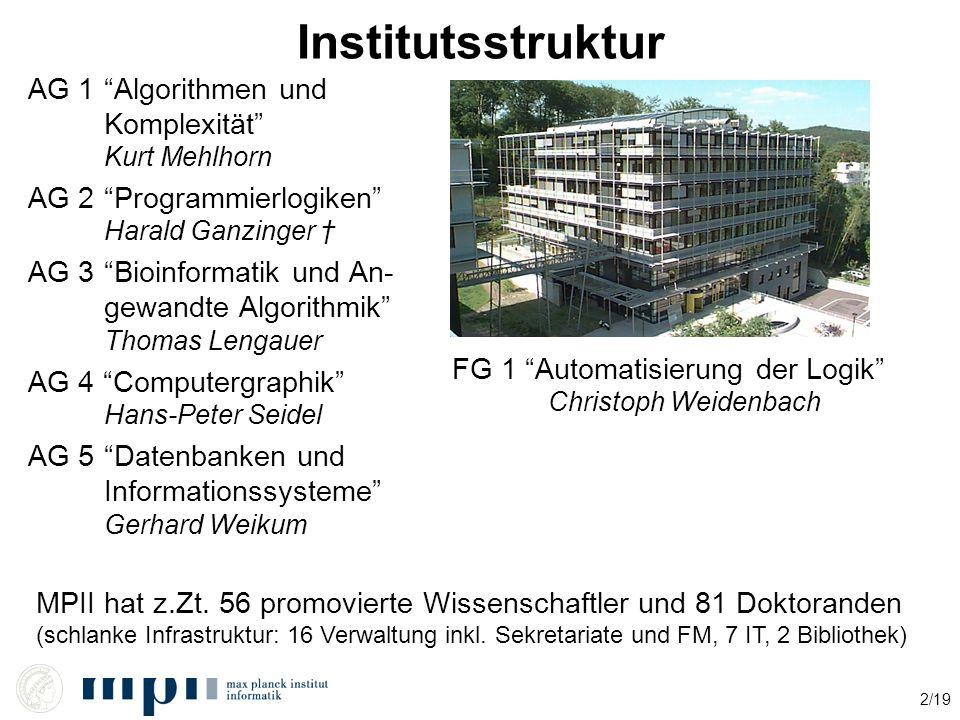 "2/19 Institutsstruktur AG 1""Algorithmen und Komplexität"" Kurt Mehlhorn AG 2""Programmierlogiken"" Harald Ganzinger † AG 3""Bioinformatik und An- gewandte"