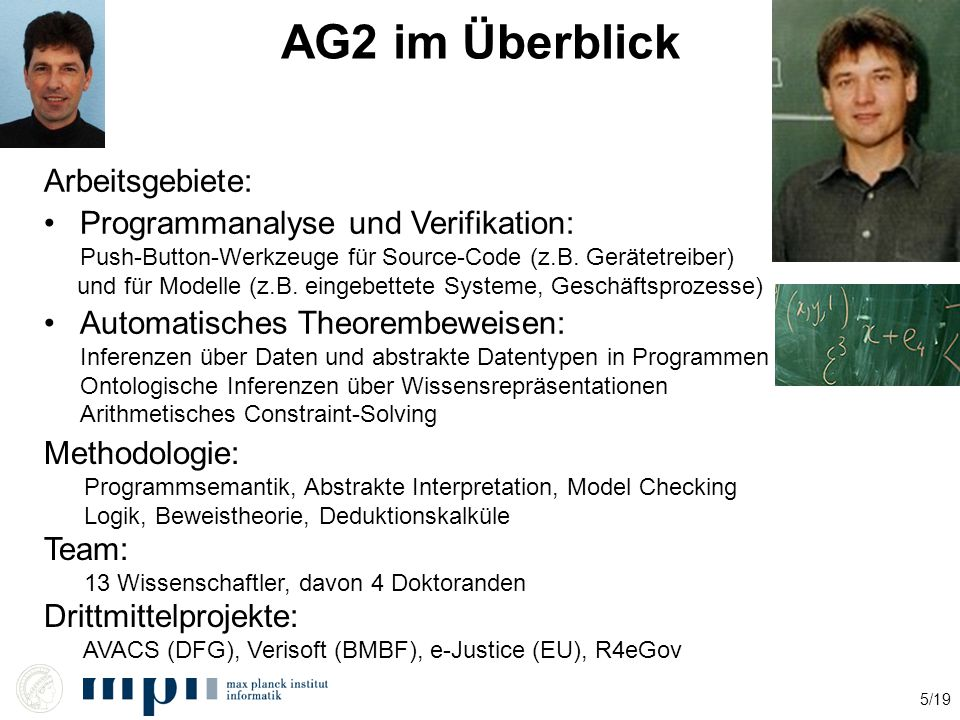 5/19 AG2 im Überblick Arbeitsgebiete: Programmanalyse und Verifikation: Push-Button-Werkzeuge für Source-Code (z.B. Gerätetreiber) und für Modelle (z.