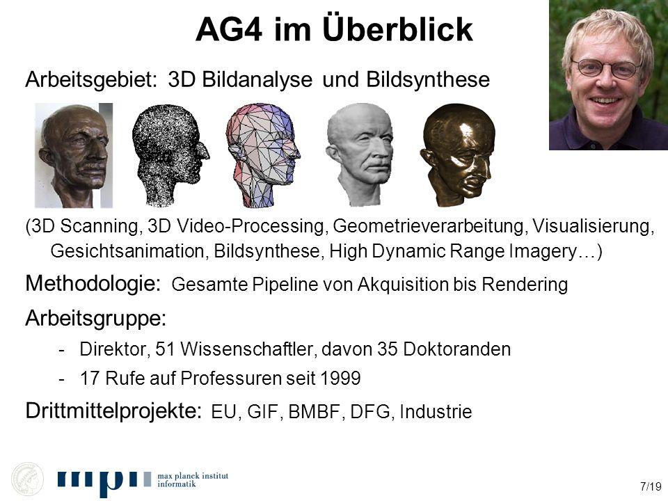 7/19 AG4 im Überblick Arbeitsgebiet: 3D Bildanalyse und Bildsynthese (3D Scanning, 3D Video-Processing, Geometrieverarbeitung, Visualisierung, Gesichtsanimation, Bildsynthese, High Dynamic Range Imagery…) Methodologie: Gesamte Pipeline von Akquisition bis Rendering Arbeitsgruppe: -Direktor, 51 Wissenschaftler, davon 35 Doktoranden -17 Rufe auf Professuren seit 1999 Drittmittelprojekte: EU, GIF, BMBF, DFG, Industrie