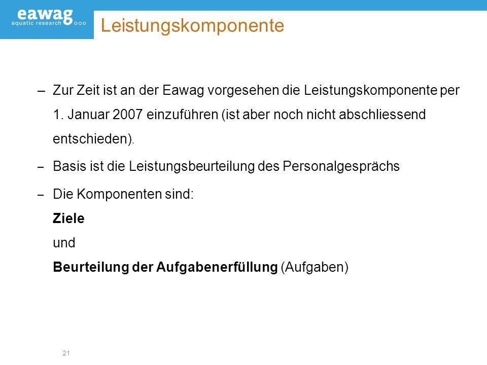 21 Leistungskomponente –Zur Zeit ist an der Eawag vorgesehen die Leistungskomponente per 1. Januar 2007 einzuführen (ist aber noch nicht abschliessend