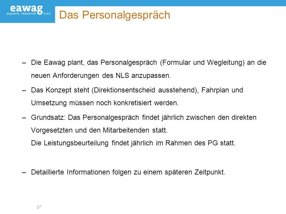 27 Das Personalgespräch –Die Eawag plant, das Personalgespräch (Formular und Wegleitung) an die neuen Anforderungen des NLS anzupassen. –Das Konzept s
