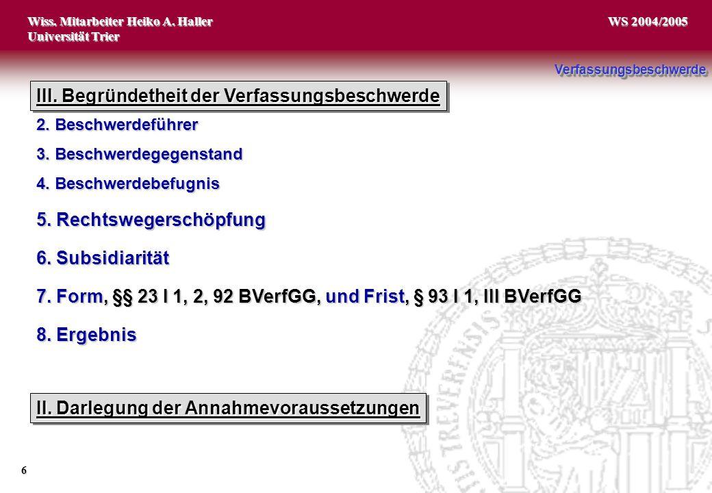 Wiss. Mitarbeiter Heiko A. Haller Universität Trier 6 WS 2004/2005 1. Zuständigkeit des BVerfG 2. Beschwerdeführer 3. Beschwerdegegenstand 4. Beschwer