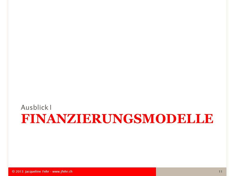 FINANZIERUNGSMODELLE Ausblick I © 2013 Jacqueline Fehr - www.jfehr.ch 11
