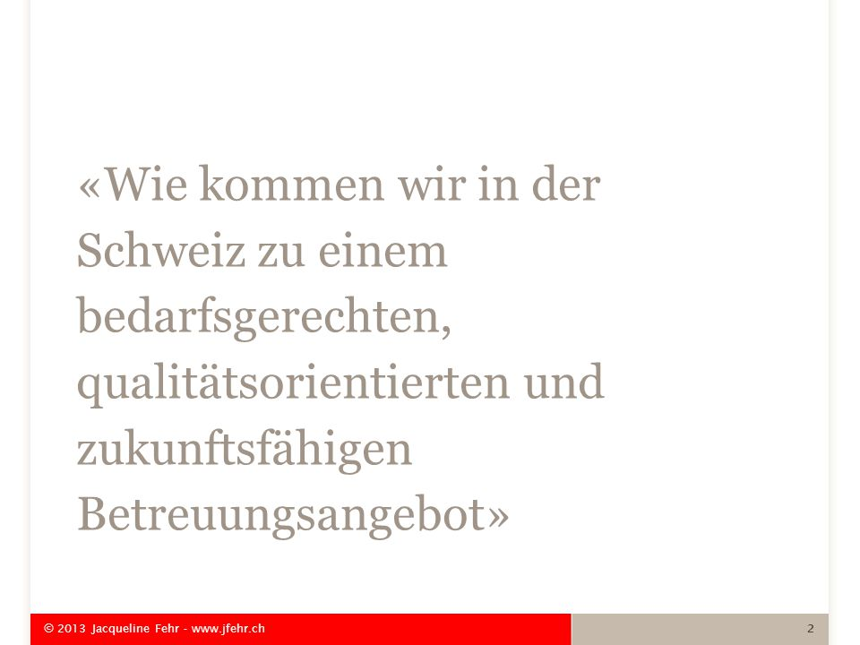 «Wie kommen wir in der Schweiz zu einem bedarfsgerechten, qualitätsorientierten und zukunftsfähigen Betreuungsangebot» © 2013 Jacqueline Fehr - www.jfehr.ch 2