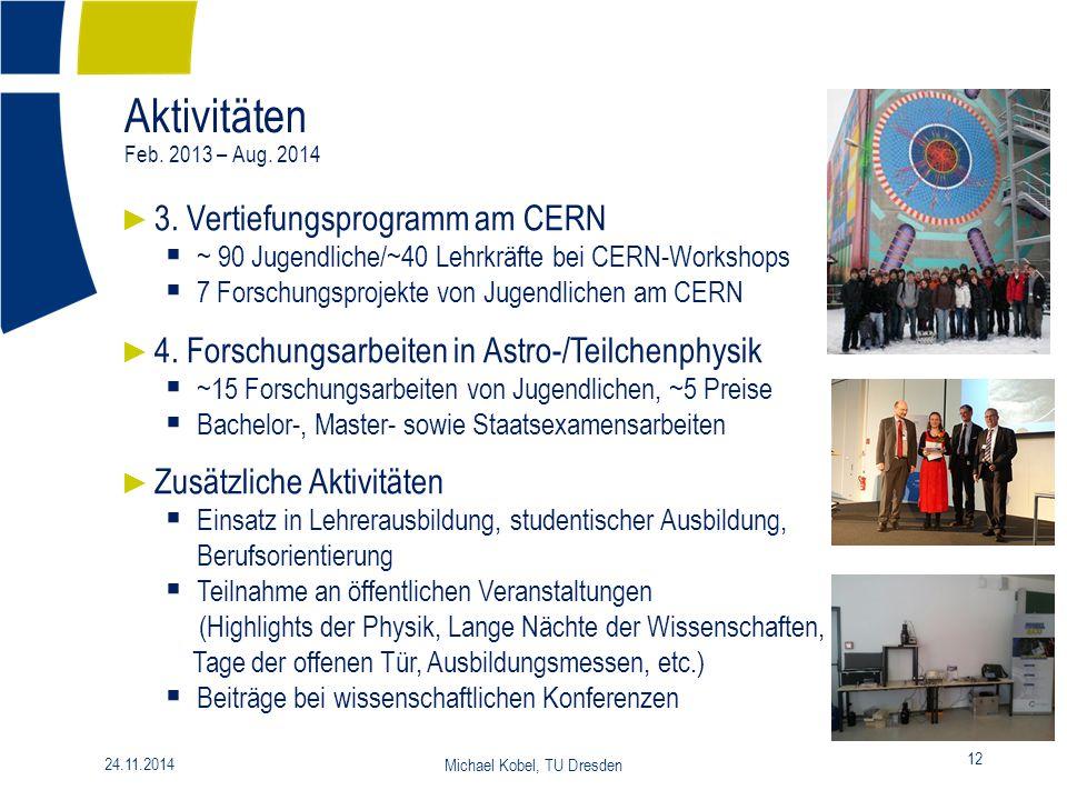 Aktivitäten Feb. 2013 – Aug. 2014 12 24.11.2014 Michael Kobel, TU Dresden ► 3. Vertiefungsprogramm am CERN  ~ 90 Jugendliche/~40 Lehrkräfte bei CERN-