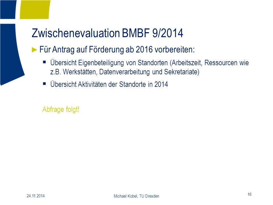Zwischenevaluation BMBF 9/2014 16 24.11.2014 Michael Kobel, TU Dresden ► Für Antrag auf Förderung ab 2016 vorbereiten:  Übersicht Eigenbeteiligung vo