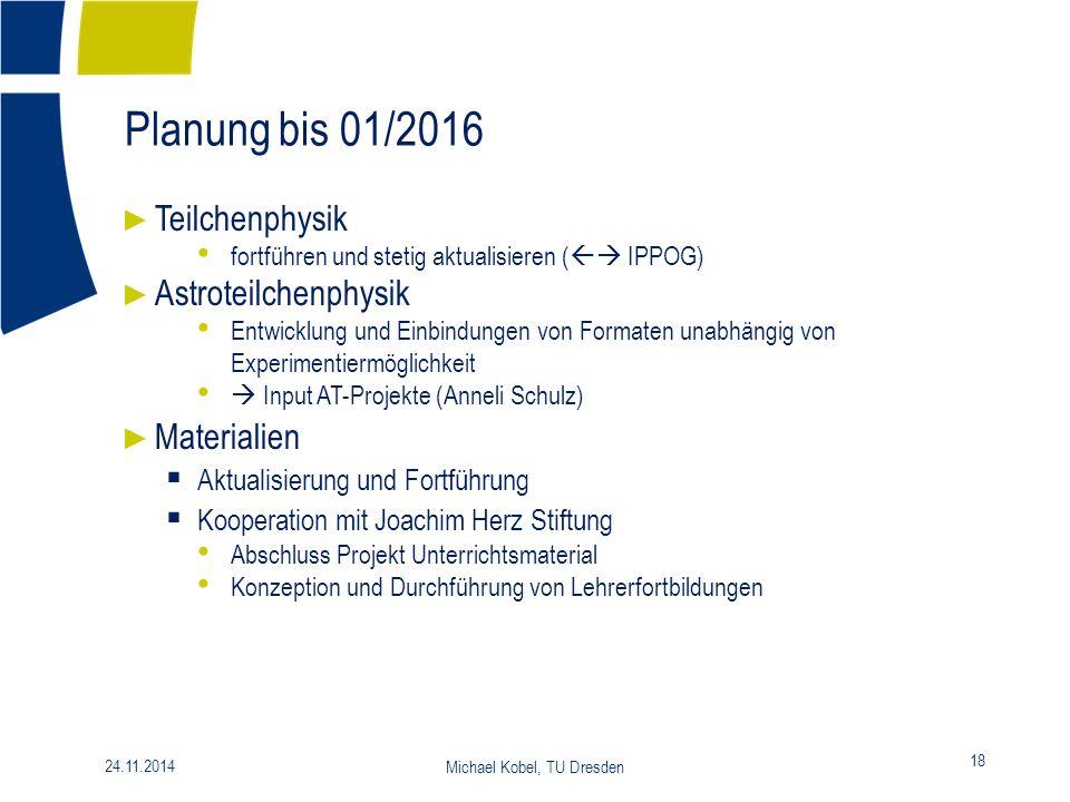 Planung bis 01/2016 18 24.11.2014 Michael Kobel, TU Dresden ► Teilchenphysik fortführen und stetig aktualisieren (  IPPOG) ► Astroteilchenphysik Ent