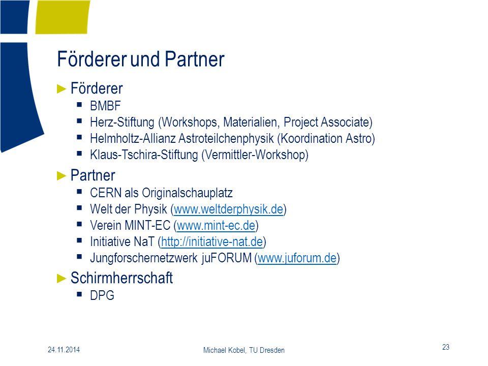 Förderer und Partner 23 24.11.2014 Michael Kobel, TU Dresden ► Förderer  BMBF  Herz-Stiftung (Workshops, Materialien, Project Associate)  Helmholtz