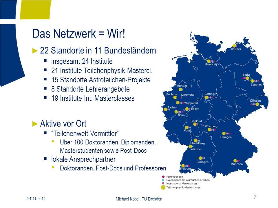 24.11.2014 Michael Kobel, TU Dresden 7 Das Netzwerk = Wir! ► 22 Standorte in 11 Bundesländern  insgesamt 24 Institute  21 Institute Teilchenphysik-M