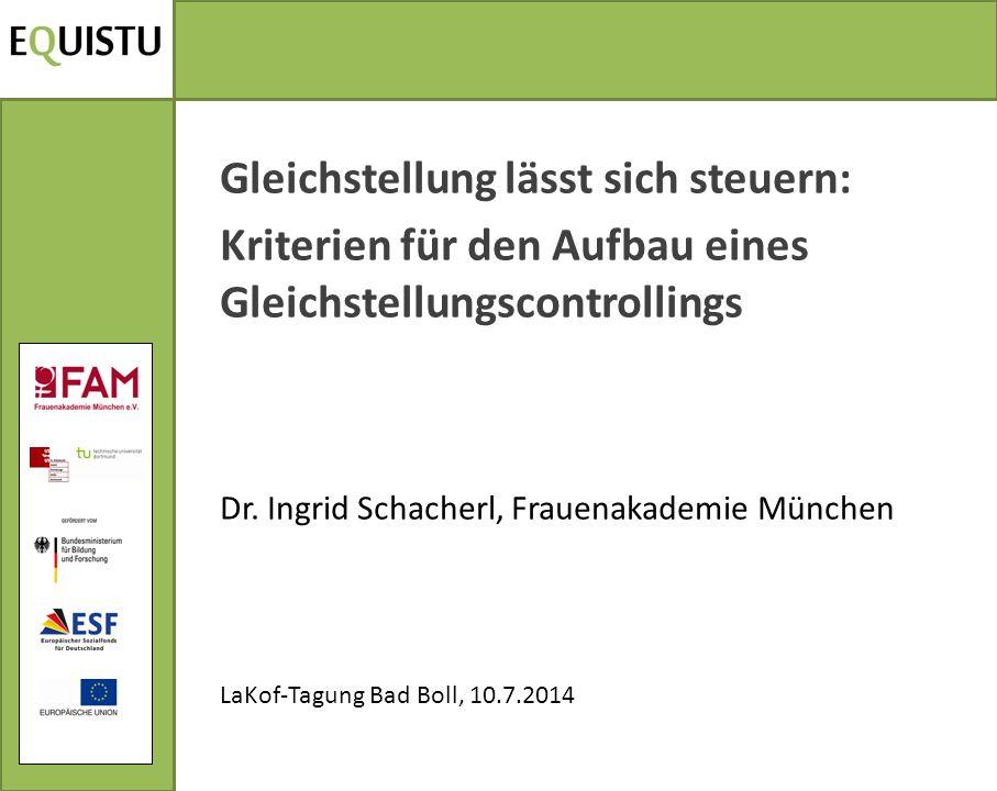 Gleichstellung lässt sich steuern: Kriterien für den Aufbau eines Gleichstellungscontrollings Dr. Ingrid Schacherl, Frauenakademie München LaKof-Tagun